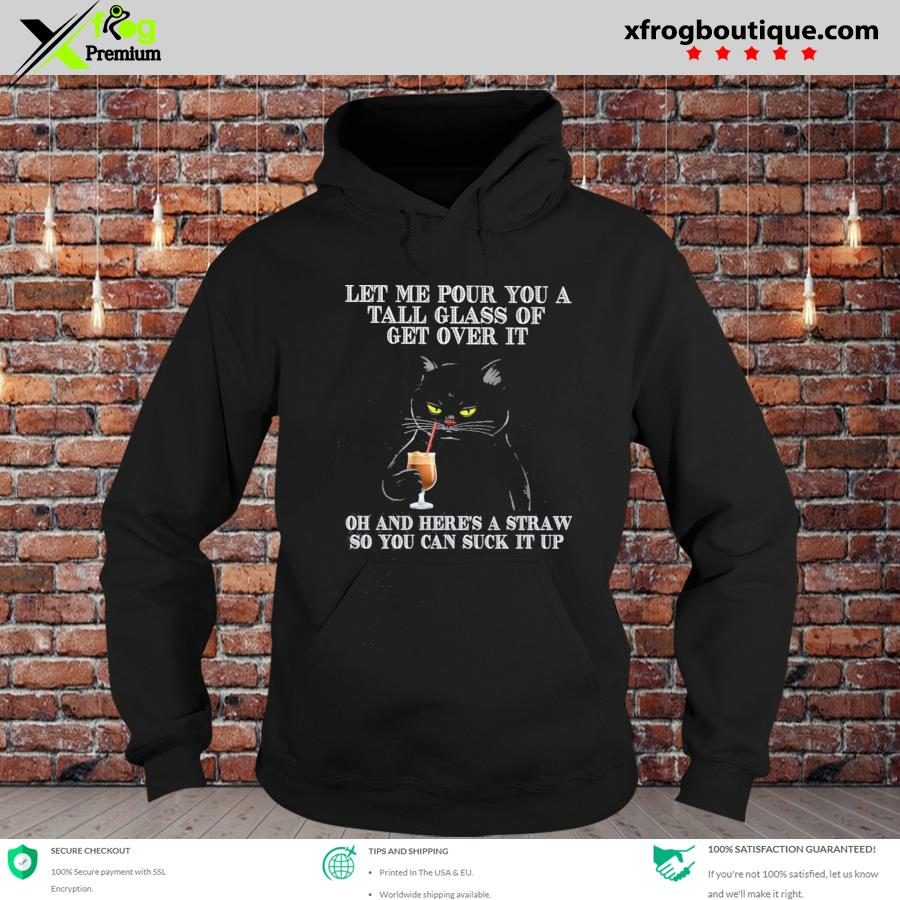 Black cat let me pour you a tall glass of get over it oh and here's a straw so you can suck it up s hoodie